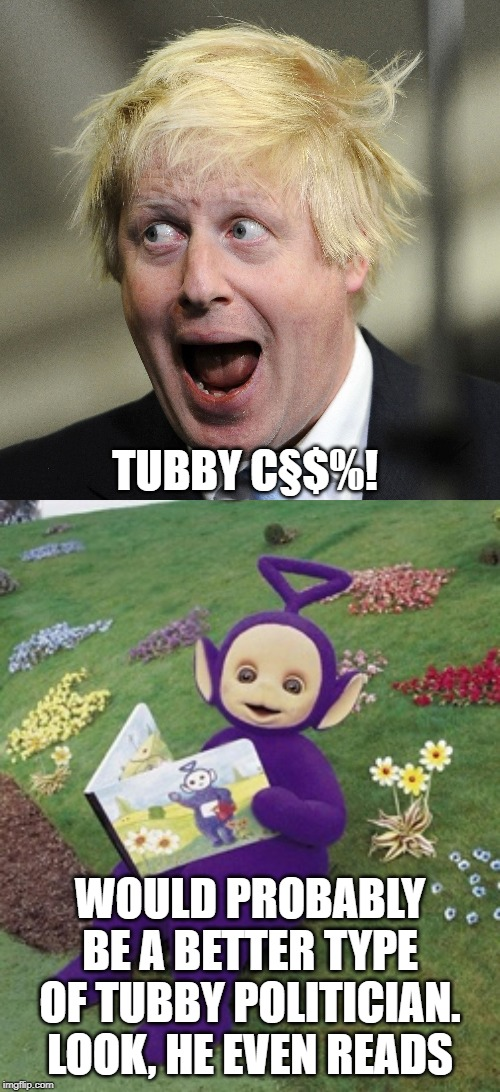 TUBBY C§$%! WOULD PROBABLY BE A BETTER TYPE OF TUBBY POLITICIAN. LOOK, HE EVEN READS | image tagged in tinky winky,boris johnson | made w/ Imgflip meme maker