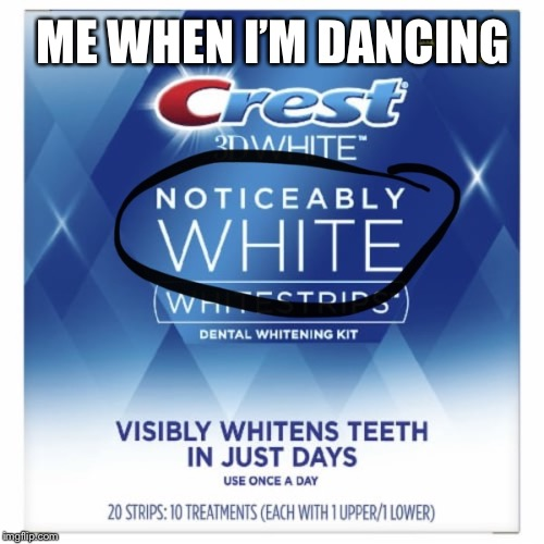 Noticeably White |  ME WHEN I'M DANCING | image tagged in crest,dancing | made w/ Imgflip meme maker