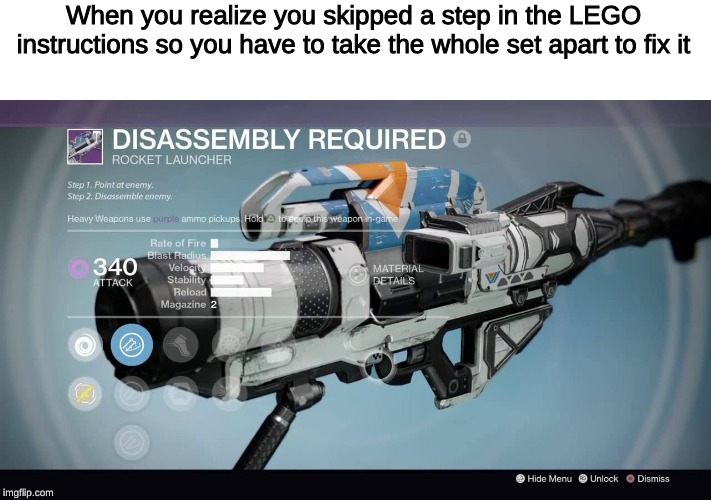 Disassembly Required | When you realize you skipped a step in the LEGO instructions so you have to take the whole set apart to fix it | image tagged in destiny | made w/ Imgflip meme maker