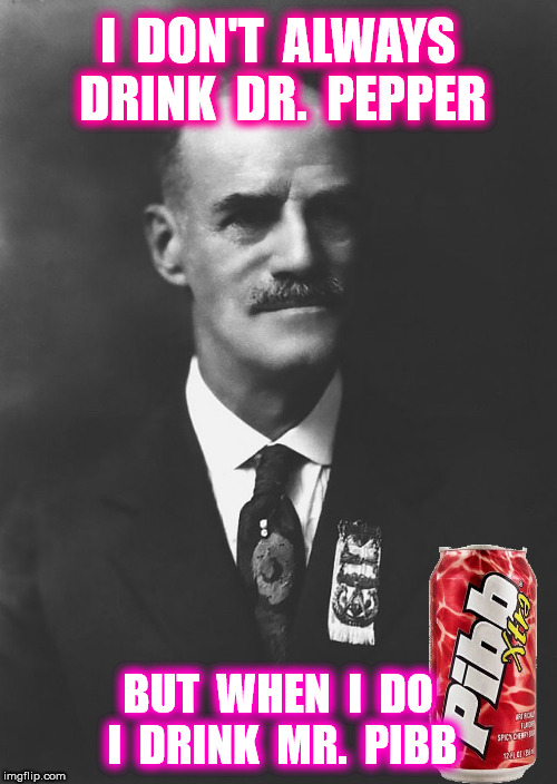 I  DON'T  ALWAYS  DRINK  DR.  PEPPER BUT  WHEN  I  DO  I  DRINK  MR.  PIBB | made w/ Imgflip meme maker