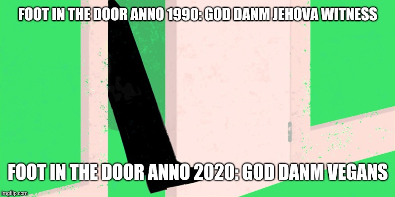 Problems these days | FOOT IN THE DOOR ANNO 1990: GOD DANM JEHOVA WITNESS FOOT IN THE DOOR ANNO 2020: GOD DANM VEGANS | image tagged in vegans,funny | made w/ Imgflip meme maker