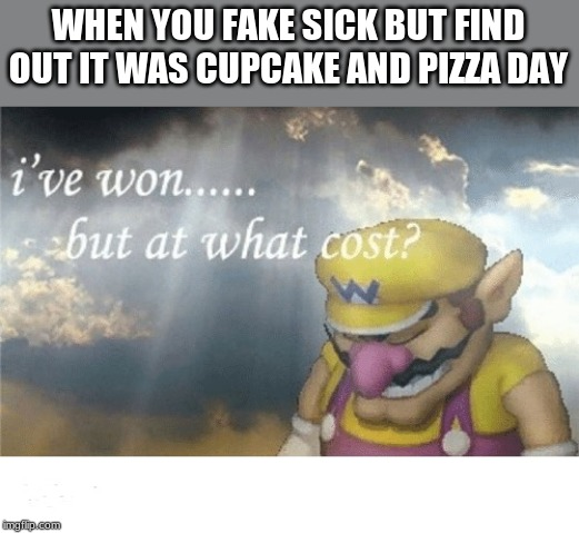 Wario sad | WHEN YOU FAKE SICK BUT FIND OUT IT WAS CUPCAKE AND PIZZA DAY | image tagged in wario sad,memes | made w/ Imgflip meme maker