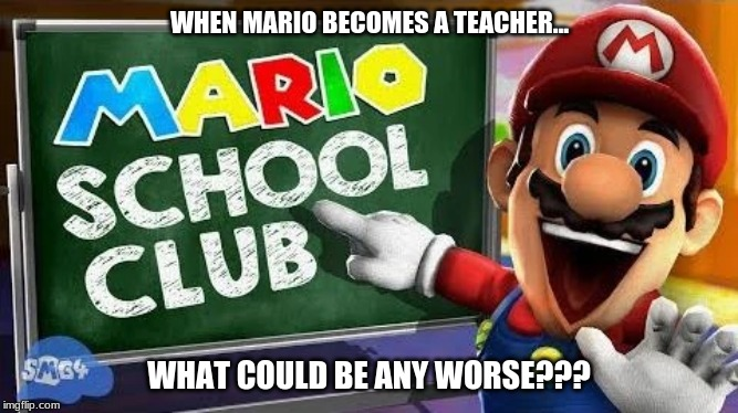 If Mario was a Teacher meme | WHEN MARIO BECOMES A TEACHER... WHAT COULD BE ANY WORSE??? | image tagged in memes,smg4,mario,super mario | made w/ Imgflip meme maker