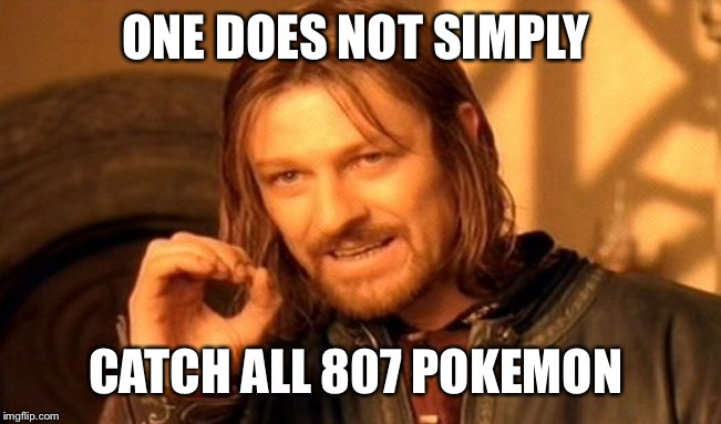 One Does Not Simply Meme | ONE DOES NOT SIMPLY CATCH ALL 807 POKEMON | image tagged in memes,one does not simply | made w/ Imgflip meme maker