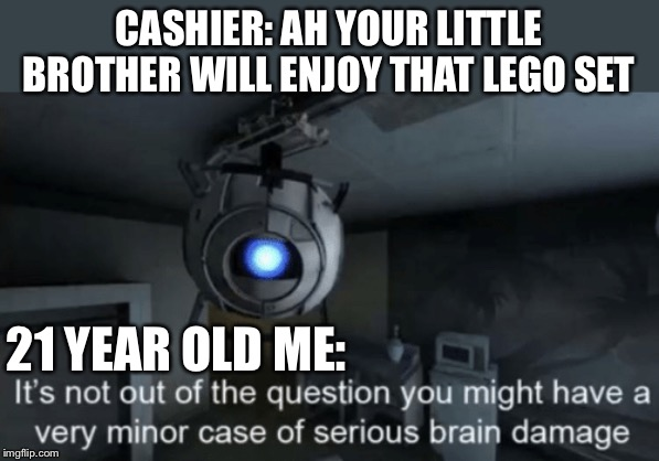No | CASHIER: AH YOUR LITTLE BROTHER WILL ENJOY THAT LEGO SET 21 YEAR OLD ME: | image tagged in minor case of serious brain damage | made w/ Imgflip meme maker