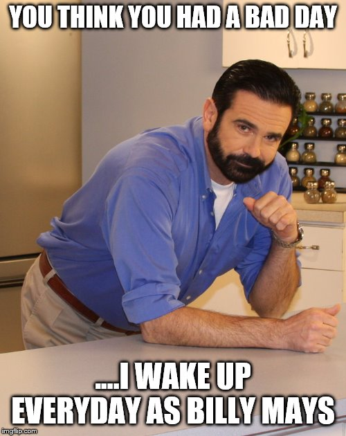 Billy Mays | YOU THINK YOU HAD A BAD DAY ....I WAKE UP EVERYDAY AS BILLY MAYS | image tagged in billy mays | made w/ Imgflip meme maker