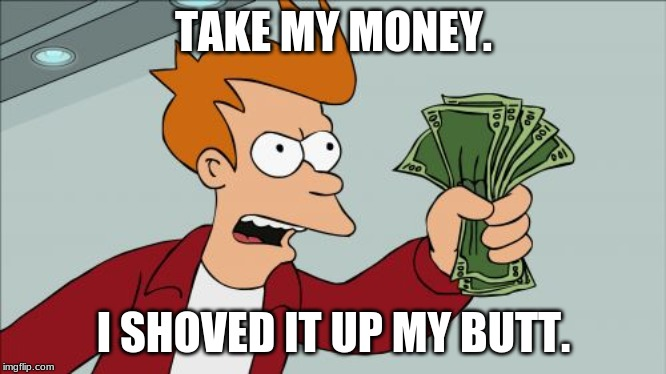 Shut Up And Take My Money Fry |  TAKE MY MONEY. I SHOVED IT UP MY BUTT. | image tagged in memes,shut up and take my money fry | made w/ Imgflip meme maker
