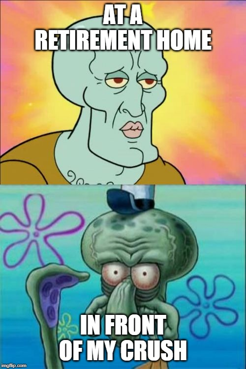 Squidward Meme | AT A RETIREMENT HOME IN FRONT OF MY CRUSH | image tagged in memes,squidward | made w/ Imgflip meme maker