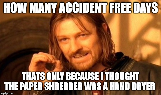 One Does Not Simply Meme | HOW MANY ACCIDENT FREE DAYS THATS ONLY BECAUSE I THOUGHT THE PAPER SHREDDER WAS A HAND DRYER | image tagged in memes,one does not simply | made w/ Imgflip meme maker