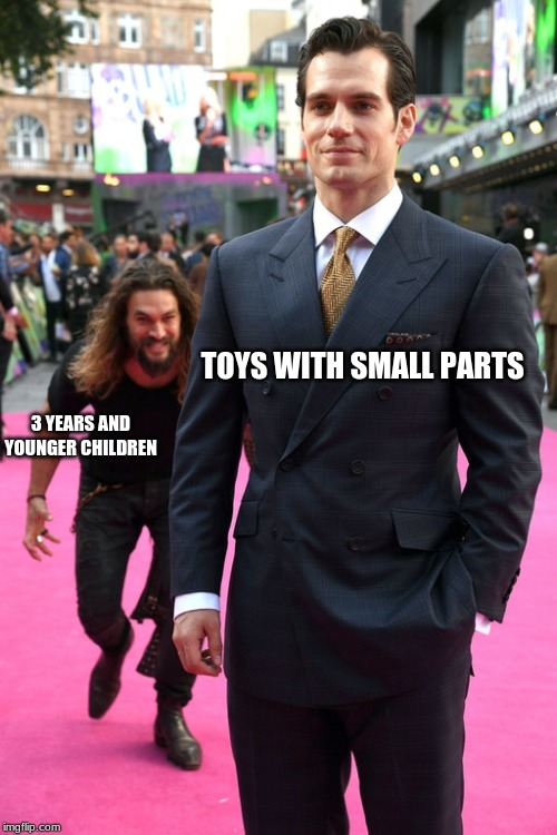 Jason Momoa Henry Cavill Meme |  TOYS WITH SMALL PARTS; 3 YEARS AND YOUNGER CHILDREN | image tagged in jason momoa henry cavill meme | made w/ Imgflip meme maker
