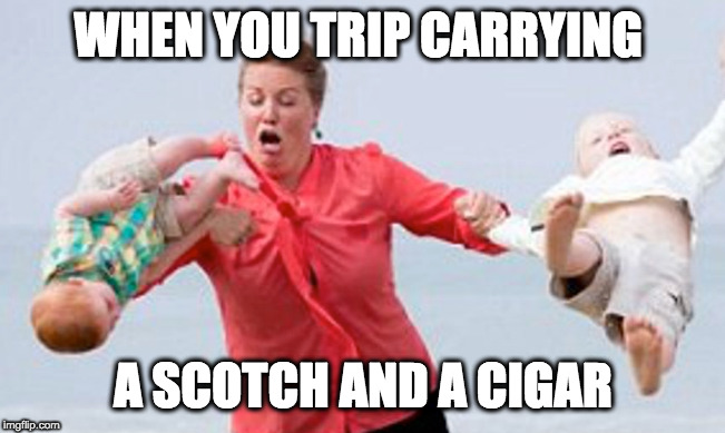 WHEN YOU TRIP CARRYING A SCOTCH AND A CIGAR | image tagged in bad mom,tripping | made w/ Imgflip meme maker