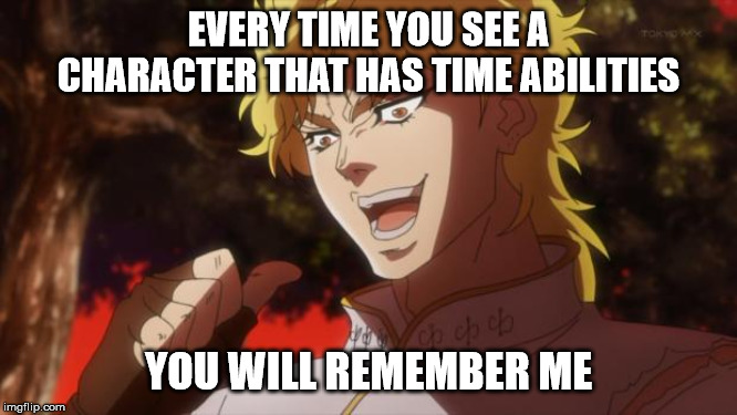 But it was me Dio | EVERY TIME YOU SEE A CHARACTER THAT HAS TIME ABILITIES YOU WILL REMEMBER ME | image tagged in but it was me dio | made w/ Imgflip meme maker