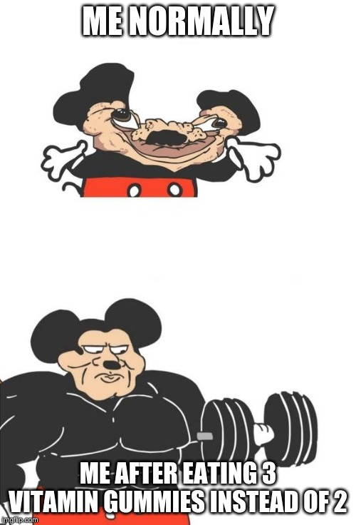3 vitamin gummies | ME NORMALLY ME AFTER EATING 3 VITAMIN GUMMIES INSTEAD OF 2 | image tagged in buff mickey mouse | made w/ Imgflip meme maker