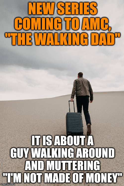 "I think it starts next weekend. | NEW SERIES COMING TO AMC, ""THE WALKING DAD"" IT IS ABOUT A GUY WALKING AROUND AND MUTTERING ""I'M NOT MADE OF MONEY"" 