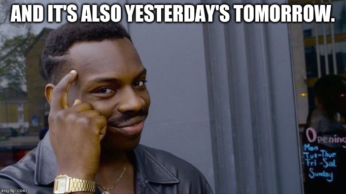 Roll Safe Think About It Meme | AND IT'S ALSO YESTERDAY'S TOMORROW. | image tagged in memes,roll safe think about it | made w/ Imgflip meme maker