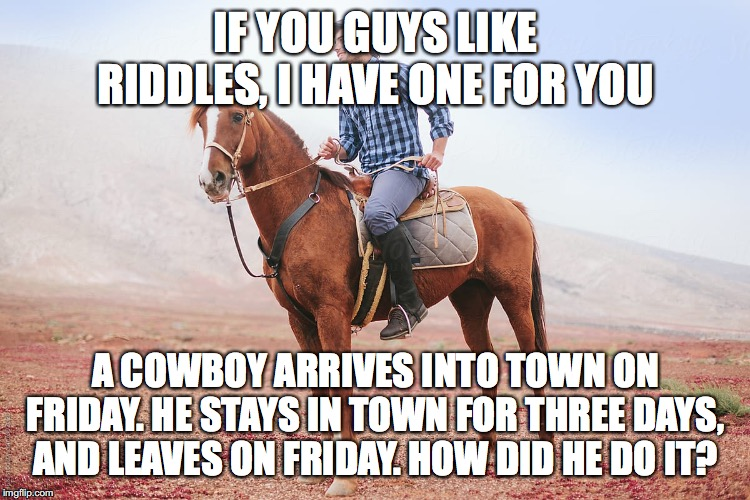 How do you think the cowboy did it? | IF YOU GUYS LIKE RIDDLES, I HAVE ONE FOR YOU A COWBOY ARRIVES INTO TOWN ON FRIDAY. HE STAYS IN TOWN FOR THREE DAYS, AND LEAVES ON FRIDAY. HO | image tagged in memes,riddles,cowboy,the_think_tank | made w/ Imgflip meme maker