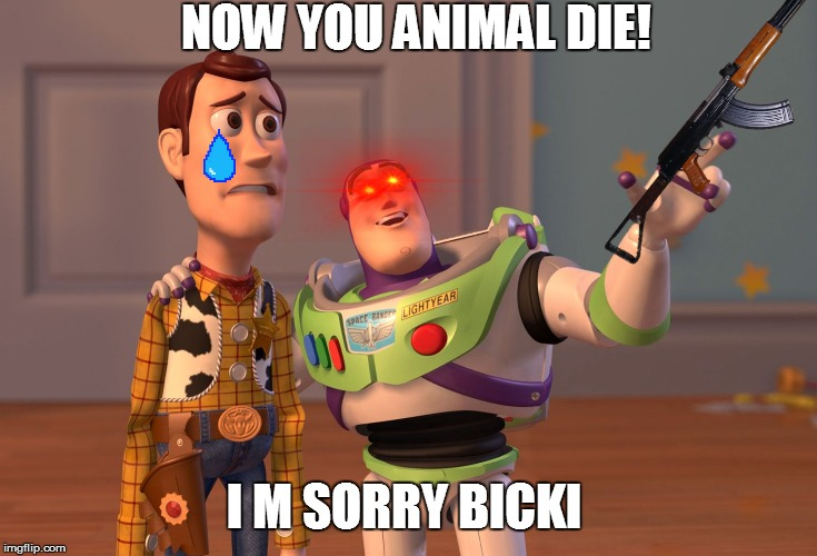 X, X Everywhere Meme | NOW YOU ANIMAL DIE! I M SORRY BICKI | image tagged in memes,x x everywhere | made w/ Imgflip meme maker