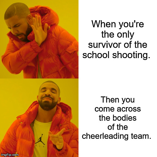 Drake Hotline Bling Meme | When you're the only survivor of the school shooting. Then you come across the bodies of the cheerleading team. | image tagged in memes,drake hotline bling | made w/ Imgflip meme maker