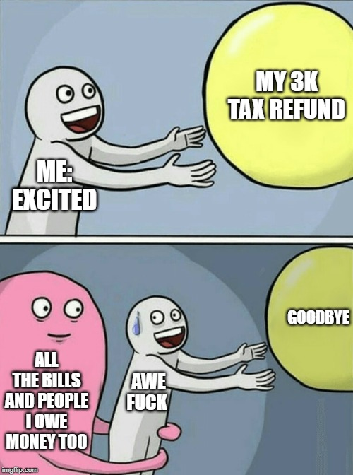 Running Away Balloon Meme | ME: EXCITED MY 3K TAX REFUND ALL THE BILLS AND PEOPLE I OWE MONEY TOO AWE F**K GOODBYE | image tagged in memes,running away balloon | made w/ Imgflip meme maker