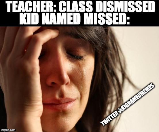 First World Problems Meme | TEACHER: CLASS DISMISSED KID NAMED MISSED: TWITTER @KIDNAMEDMEMES | image tagged in memes,first world problems | made w/ Imgflip meme maker