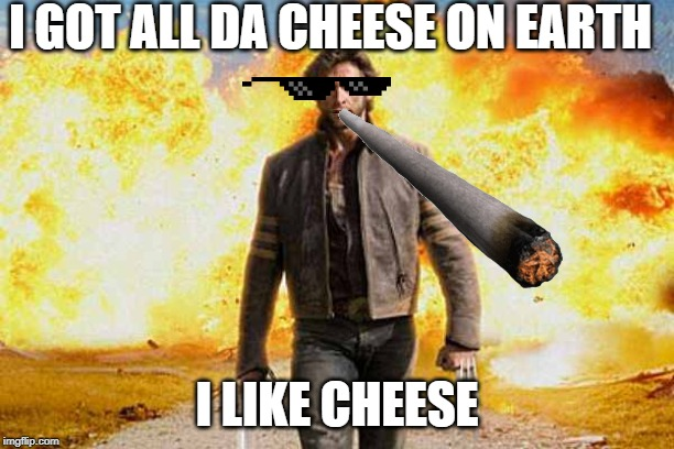 Wolverine walks away | I GOT ALL DA CHEESE ON EARTH I LIKE CHEESE | image tagged in wolverine walks away | made w/ Imgflip meme maker