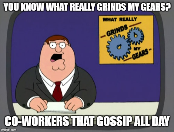 Peter Griffin News Meme | YOU KNOW WHAT REALLY GRINDS MY GEARS? CO-WORKERS THAT GOSSIP ALL DAY | image tagged in memes,peter griffin news | made w/ Imgflip meme maker