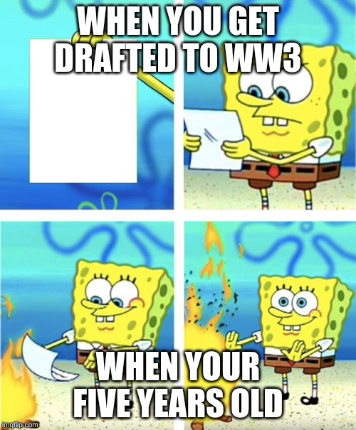 Spongebob Burning Paper | WHEN YOU GET DRAFTED TO WW3 WHEN YOUR FIVE YEARS OLD | image tagged in spongebob burning paper | made w/ Imgflip meme maker