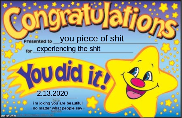 Happy Star Congratulations Meme |  you piece of shit; experiencing the shit; 2.13.2020; i'm joking you are beautiful no matter what people say | image tagged in memes,happy star congratulations | made w/ Imgflip meme maker