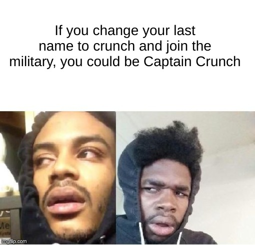 Perfect logic |  If you change your last name to crunch and join the military, you could be Captain Crunch | image tagged in funny,memes,hits blunt,thinking black guy,captain crunch cereal | made w/ Imgflip meme maker