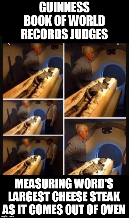 Eat Your Heart Out Philadelphia! |  GUINNESS BOOK OF WORLD RECORDS JUDGES; MEASURING WORD'S LARGEST CHEESE STEAK AS IT COMES OUT OF OVEN | image tagged in memes,cheese steak,philly,guinness world record,food,guinness | made w/ Imgflip meme maker