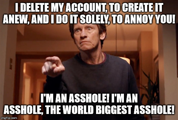 I DELETE MY ACCOUNT, TO CREATE IT ANEW, AND I DO IT SOLELY, TO ANNOY YOU! I'M AN ASSHOLE! I'M AN ASSHOLE, THE WORLD BIGGEST ASSHOLE! | made w/ Imgflip meme maker