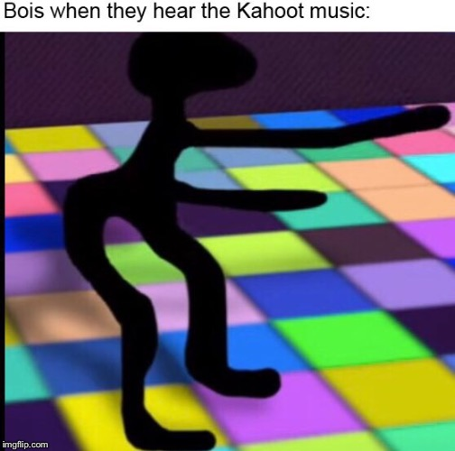 Bois when they hear the kahoot music | image tagged in tags,oh wow are you actually reading these tags,stop reading the tags,unnecessary tags,thisimagehasalotoftags | made w/ Imgflip meme maker