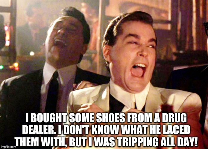 Good Fellas Hilarious Meme | I BOUGHT SOME SHOES FROM A DRUG DEALER. I DON'T KNOW WHAT HE LACED THEM WITH, BUT I WAS TRIPPING ALL DAY! | image tagged in memes,good fellas hilarious | made w/ Imgflip meme maker