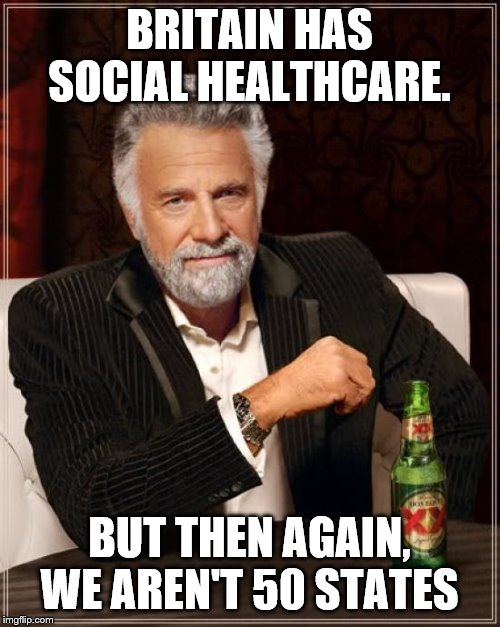The Most Interesting Man In The World Meme | BRITAIN HAS SOCIAL HEALTHCARE. BUT THEN AGAIN, WE AREN'T 50 STATES | image tagged in memes,the most interesting man in the world | made w/ Imgflip meme maker
