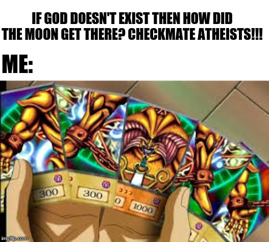 IF GOD DOESN'T EXIST THEN HOW DID THE MOON GET THERE? CHECKMATE ATHEISTS!!! ME: | image tagged in yugioh | made w/ Imgflip meme maker