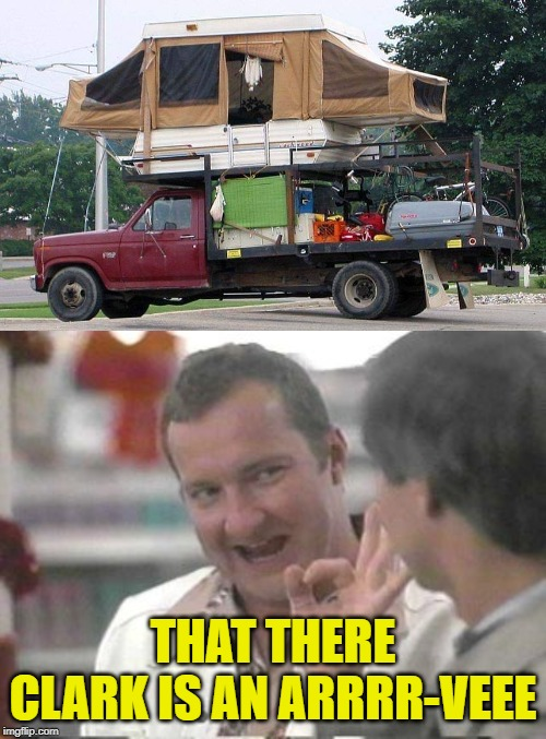 Real nice :) | THAT THERE CLARK IS AN ARRRR-VEEE | image tagged in cousin eddie,rv,real nice - christmas vacation,gone camping | made w/ Imgflip meme maker