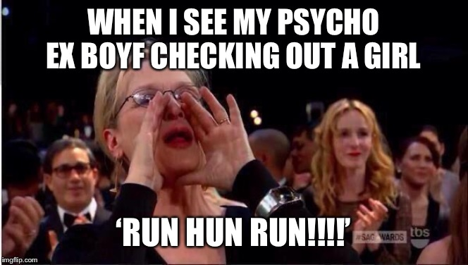 Meryl Streep Oscar |  WHEN I SEE MY PSYCHO EX BOYF CHECKING OUT A GIRL; 'RUN HUN RUN!!!!' | image tagged in hun,ex,funny,love,girl code,meryl streep | made w/ Imgflip meme maker