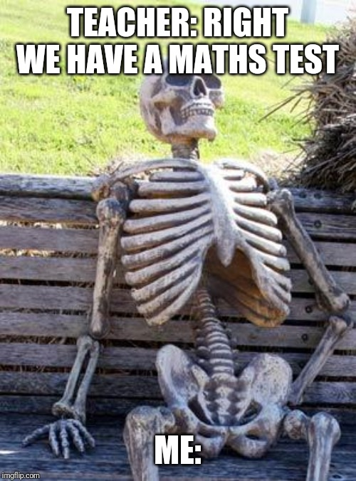 Waiting Skeleton Meme | TEACHER: RIGHT WE HAVE A MATHS TEST ME: | image tagged in memes,waiting skeleton | made w/ Imgflip meme maker