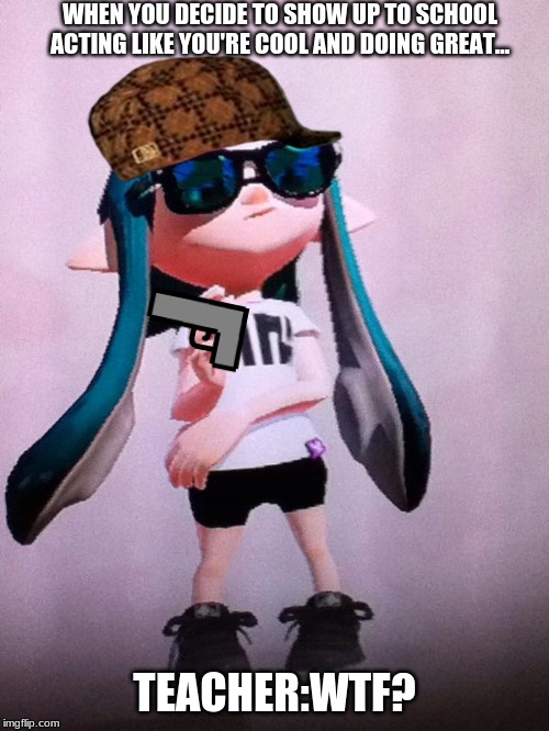 WHEN YOU DECIDE TO SHOW UP TO SCHOOL ACTING LIKE YOU'RE COOL AND DOING GREAT... TEACHER:WTF? | image tagged in inkling | made w/ Imgflip meme maker