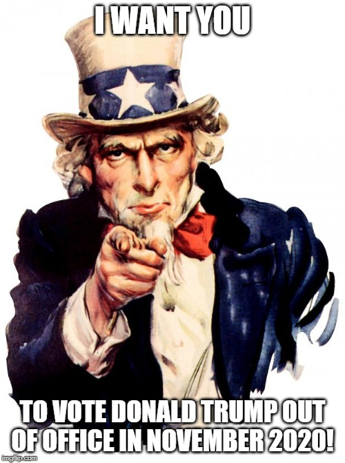Uncle Sam Resist Donald Trump |  I WANT YOU; TO VOTE DONALD TRUMP OUT OF OFFICE IN NOVEMBER 2020! | image tagged in memes,uncle sam,resist donald trump | made w/ Imgflip meme maker