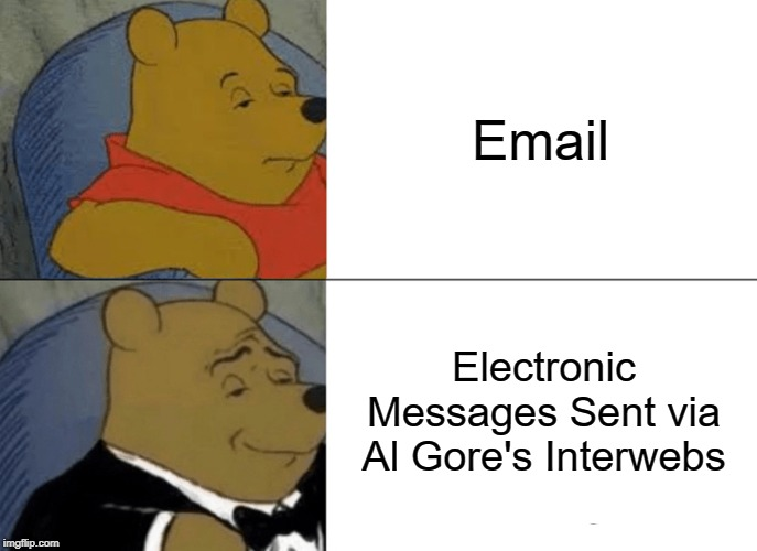 Email Is Email, Am I Right? | Email Electronic Messages Sent via Al Gore's Interwebs | image tagged in memes,tuxedo winnie the pooh,email,funny memes | made w/ Imgflip meme maker