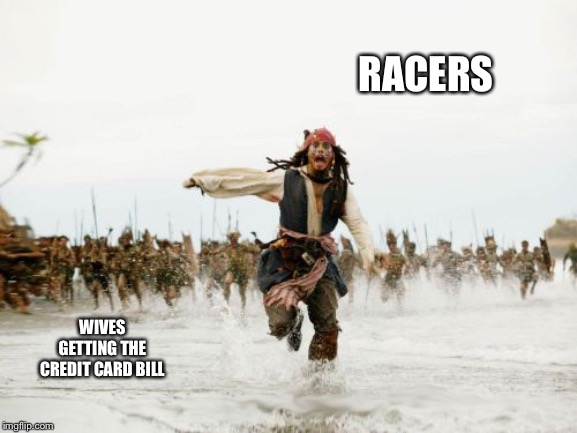 Jack Sparrow Being Chased | RACERS WIVES GETTING THE CREDIT CARD BILL | image tagged in memes,jack sparrow being chased | made w/ Imgflip meme maker