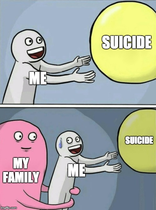 :( | ME SUICIDE MY FAMILY ME SUICIDE | image tagged in memes,running away balloon | made w/ Imgflip meme maker