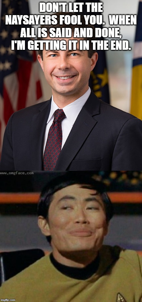 Pete or Bloomberg? |  DON'T LET THE NAYSAYERS FOOL YOU.  WHEN ALL IS SAID AND DONE, I'M GETTING IT IN THE END. | image tagged in sulu,pete buttigieg,funny,politics,political meme | made w/ Imgflip meme maker