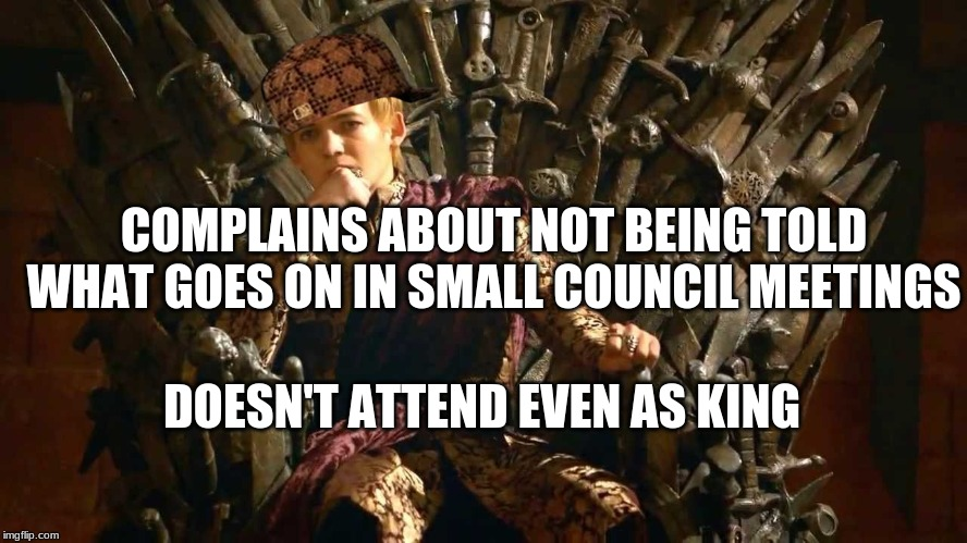 Scumbag Joffrey | COMPLAINS ABOUT NOT BEING TOLD WHAT GOES ON IN SMALL COUNCIL MEETINGS DOESN'T ATTEND EVEN AS KING | image tagged in game of thrones,king joffrey,small council,tywin lannister,lannister | made w/ Imgflip meme maker