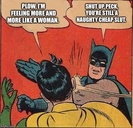 Batman Slapping Robin Meme | PLOW, I'M FEELING MORE AND MORE LIKE A WOMAN. SHUT UP PECK, YOU'RE STILL A NAUGHTY CHEAP S**T. | image tagged in memes,batman slapping robin | made w/ Imgflip meme maker