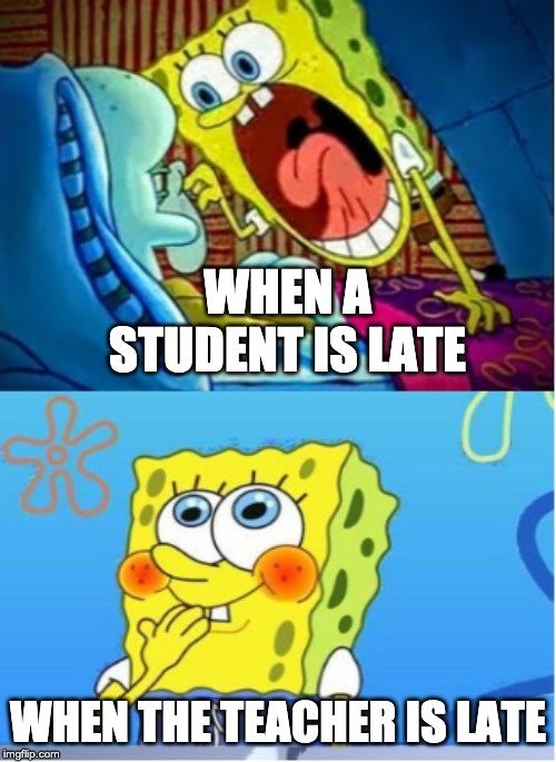 school | WHEN A STUDENT IS LATE WHEN THE TEACHER IS LATE | image tagged in memes,funny,school | made w/ Imgflip meme maker