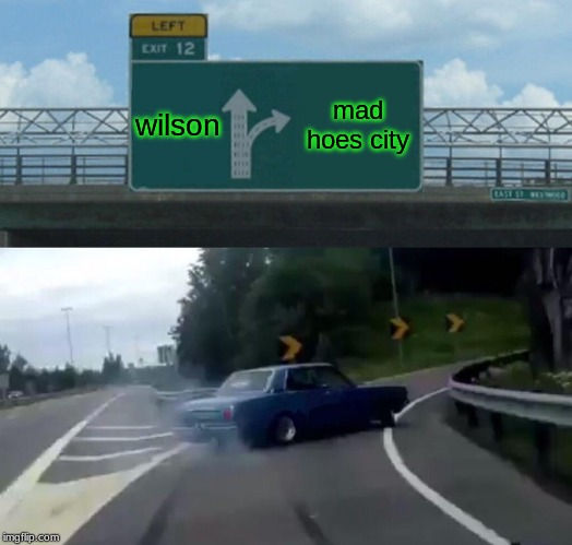 Left Exit 12 Off Ramp |  wilson; mad hoes city | image tagged in memes,left exit 12 off ramp | made w/ Imgflip meme maker