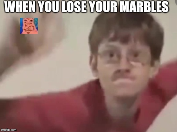 Sonic kid | WHEN YOU LOSE YOUR MARBLES | image tagged in sonic kid | made w/ Imgflip meme maker