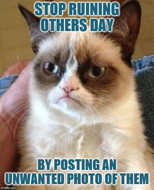 Grumpy Cat | STOP RUINING OTHERS DAY BY POSTING AN UNWANTED PHOTO OF THEM | image tagged in memes,grumpy cat | made w/ Imgflip meme maker